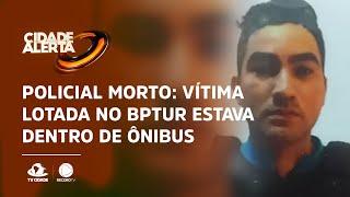 Policial morto: Vítima lotada no BPTUR estava dentro de ônibus e foi reconhecido por bandidos