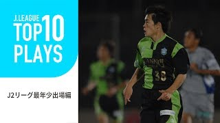 【TOP10 PLAYS】あの選手の貴重なデビュー戦の映像!J2リーグ最年少デビュー編