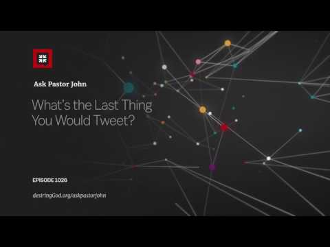 What's the Last Thing You Would Tweet? // Ask Pastor John