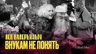 Лев Валерьяныч - Внукам не понять