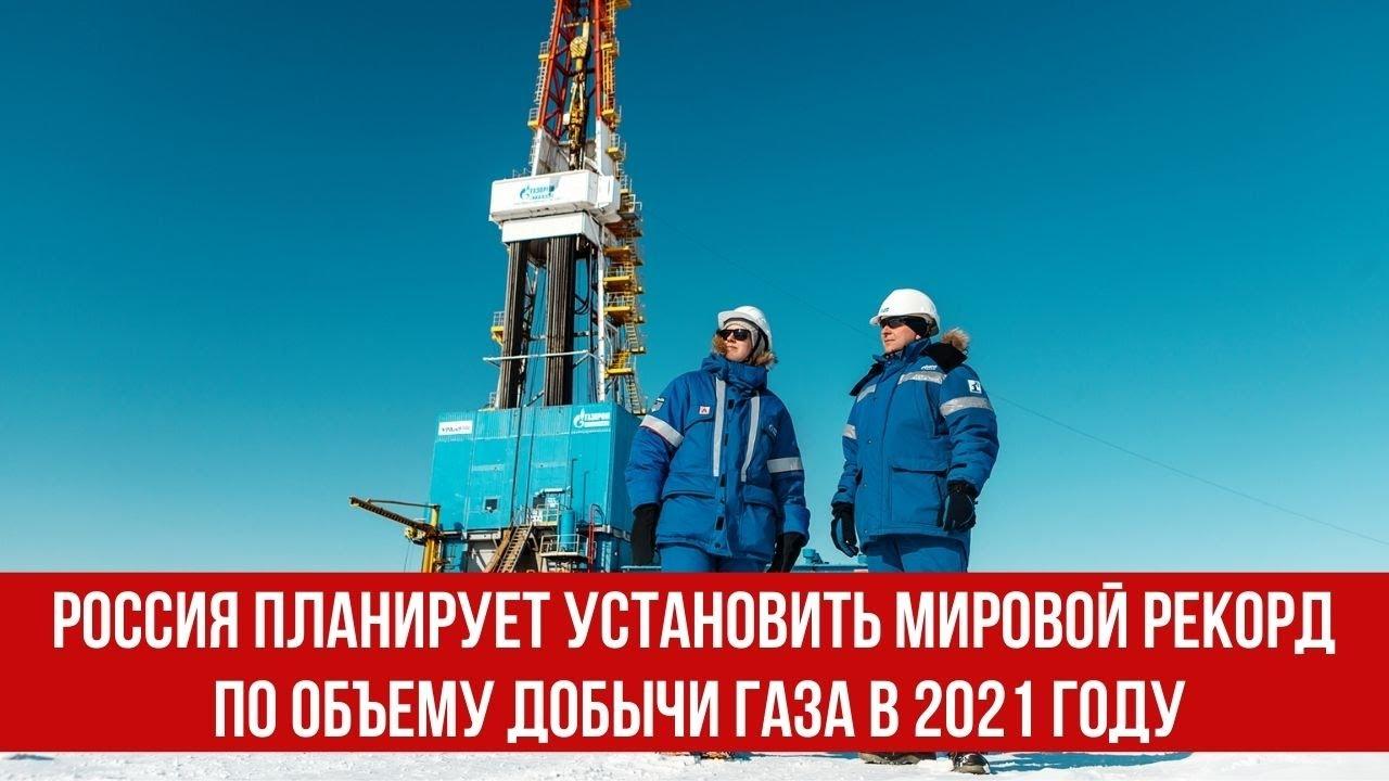 Россия планирует установить мировой рекорд по объему добычи газа в 2021 году