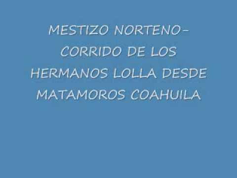 MESTIZO NORTENO- CORRIDO DE LOS HERMANOS LOLLA DE MATAMOROS COAHUILA