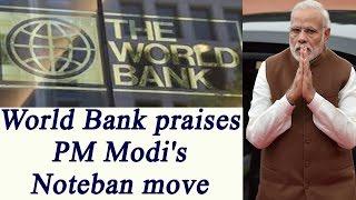 World Bank praises PM Narendra Modi's Note ban move..