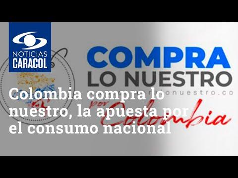 Colombia compra lo nuestro, la apuesta para aumentar el consumo y dinamizar la industria nacional