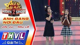THVL | Ca sĩ giấu mặt 2016 - Tập 16 | Bán kết 2: Anh đang nơi đâu - Jin Ju, Miu Lê