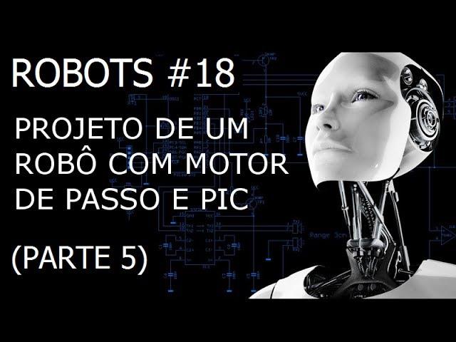 PROJETO DE UM ROBÔ COM MOTOR DE PASSO E PIC (Parte 5/8) - Robots #18