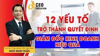 12 Yếu Tố Để Trở Thành Giám Đốc Kinh Doanh Giỏi - Ngô Minh Tuấn #Học_Viện_CEO_Việt_Nam