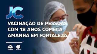 Vacinação de pessoas com 18 anos começa amanhã em Fortaleza
