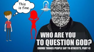 """Who are You to Question God?"" (Dumb Things People Say to Atheists Part 4)"