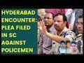 Hyderabad Encounter: Plea filed in Supreme Court against Policemen | NewsX