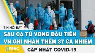 Covid hôm nay (tối 31/7): Sau ca tử vong đầu tiên, VN ghi nhận thêm 37 ca nhiễm mới | FBNC