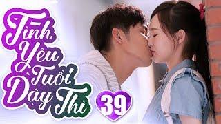 Tình Yêu Tuổi Dậy Thì - Tập 39   Phim Ngôn Tình Trung Quốc Hay Nhất 2019 - Phim Bộ Lồng Tiếng 2019