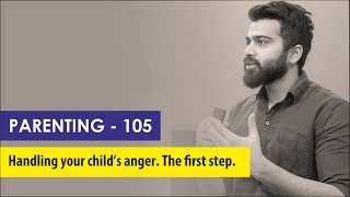 Parenting 105 - Handling an angry child. The first step.