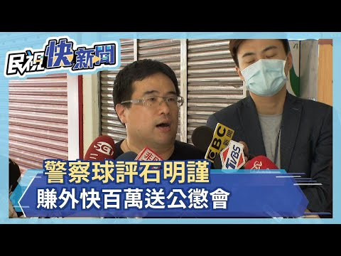 警察球評石明謹 賺外快百萬送公懲會-民視新聞