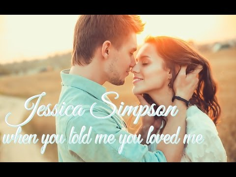 Jessica Simpson ♡ when you told me you loved me