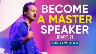 How To Become A Master In The Art of Public Speaking (Part 2 of 2) | Eric Edmeades