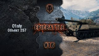 EpicBattle #16: O1nly / Объект 257
