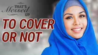 To Cover or Not? - That's Messed Up! - Nouman Ali Khan