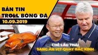 Bản tin Troll Bóng Đá 10.09: Chê lẩu Thái HLV Park ăn vịt quay Bắc Kinh