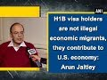 H1B visa holders are not illegal economic migrants, they contribute to U.S. economy: Arun Jaitley