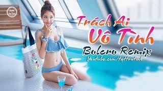 Tuyệt Phẩm Trách Ai Vô Tình Remix - Liên Khúc Bolero Remix Nhạc Trữ Tình Remix Hay Nhất