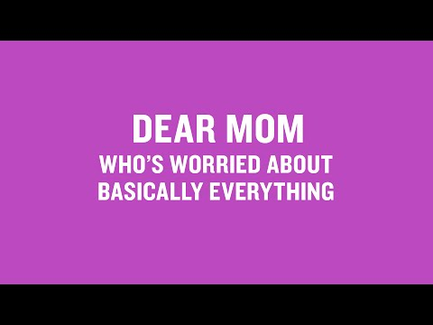 Dear Mom Who's Worried About Basically Everything
