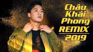 Châu Khải Phong Remix 2019   Những Ca Khúc Remix Cực Hay Được Nghe Nhiều Của Châu Khải Phong