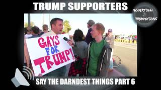 Trump supporters say the darndest things, part 6