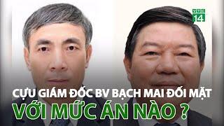 Cựu Giám đốc BV Bạch Mai đối mặt án phạt nào? | VTC14