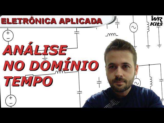 ANÁLISE DE CIRCUITOS NO DOMÍNIO TEMPO | Eletrônica Aplicada #02