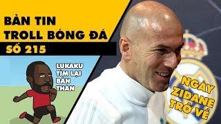 Bản tin Troll Bóng Đá số 215: Zidane trở lại Real còn Lukaku trở lại với đúng bản thân mình