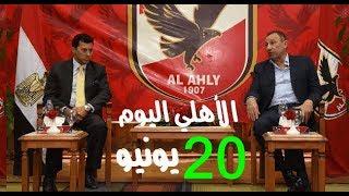 الأهلى اليوم 20 6 2018 ورسالة الأهلى إلى أحمد فتحى والخطيب يستقبل ...