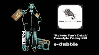 e-dubble - Robots Can't Drink (Freestyle Friday #53)