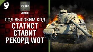 Статист ставит рекорд WoT! - Под высоким КПД №74 - от Johniq