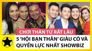 5 'Hội Bạn Thân' Giàu Có Và Quyền Lực Nhất Showbiz Việt