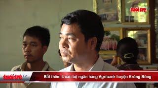 Bắt thêm 4 cán bộ ngân hàng Agribank huyện Krông Bông | Truyền Hình - Báo Tuổi Trẻ