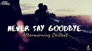 Never Say Goodbye Chillout Mashup – Aftermorning