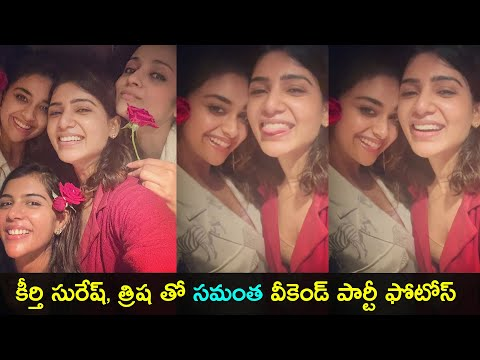 Samantha enjoys weekend party with Keerthy Suresh, Trisha in Chennai; adorable moments
