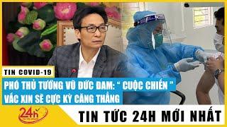 Tin tức 24h mới Tin tối 12/5.Phó Thủ Tướng Vũ Đức Đam: Cuộc chiến vaccine sẽ cực kỳ căng thẳng.TV24h