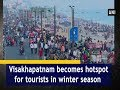 Visakhapatnam becomes hotspot for tourists in winter season