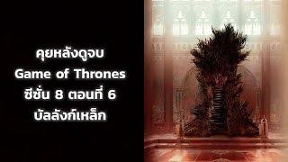 คุยหลังดูจบ Game of Thrones ซีซั่น 8 ตอนที่ 6 บัลลังก์เหล็ก