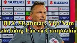 HLV Myanmar: chúng tôi sẽ thắng Việt Nam như Lào với Campuchia