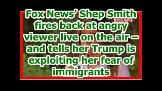Today News - Fox News' Shep Smith fires back at angry viewer live on the air – and tells her Trump