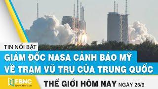 Tin thế giới mới nhất 25/9 | Giám đốc Nasa cảnh báo Mỹ về trạm vũ trụ của Trung Quốc | FBNC