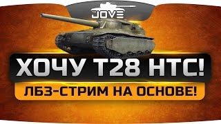 ХОЧУ T28 HTC!  Страдальный ЛБЗ-стрим на основе. [6 декабря, 20-00]