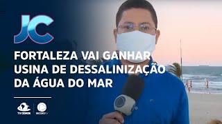 Fortaleza vai ganhar usina de dessalinização da água do mar