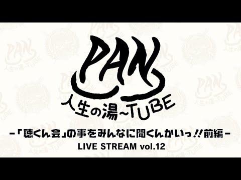 PAN【PANの人生の湯〜TUBE】-「聴くん会」の事をみんなに聞くんかいっ!!前編 - LIVE STREAM vol.12