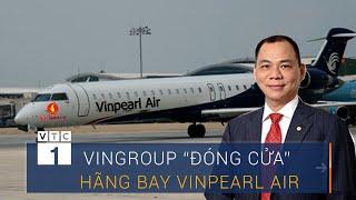 """Rót vốn khủng, Vingroup bất ngờ tuyên bố """"đóng cửa"""" Vinpearl Air"""