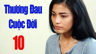 Thương Đau Cuộc Đời - Tập 10 | Phim Tình Cảm Việt Nam Mới Hay Nhất 2018