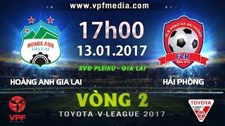 FULL | HOÀNG ANH GIA LAI vs HẢI PHÒNG (1-2) | VÒNG 2 V-LEAGUE 2017